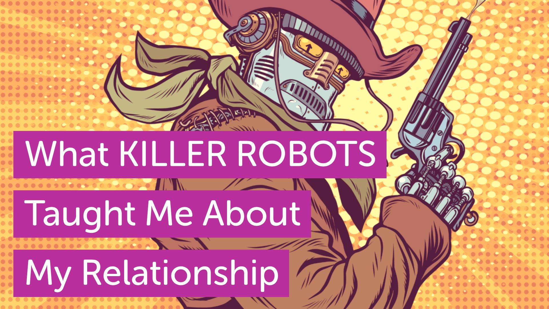 What Killer Robots Taught Me About My Relationship
